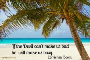 """If the Devil can't make us bad he will make us busy."" A quote from Corrie ten Boom."